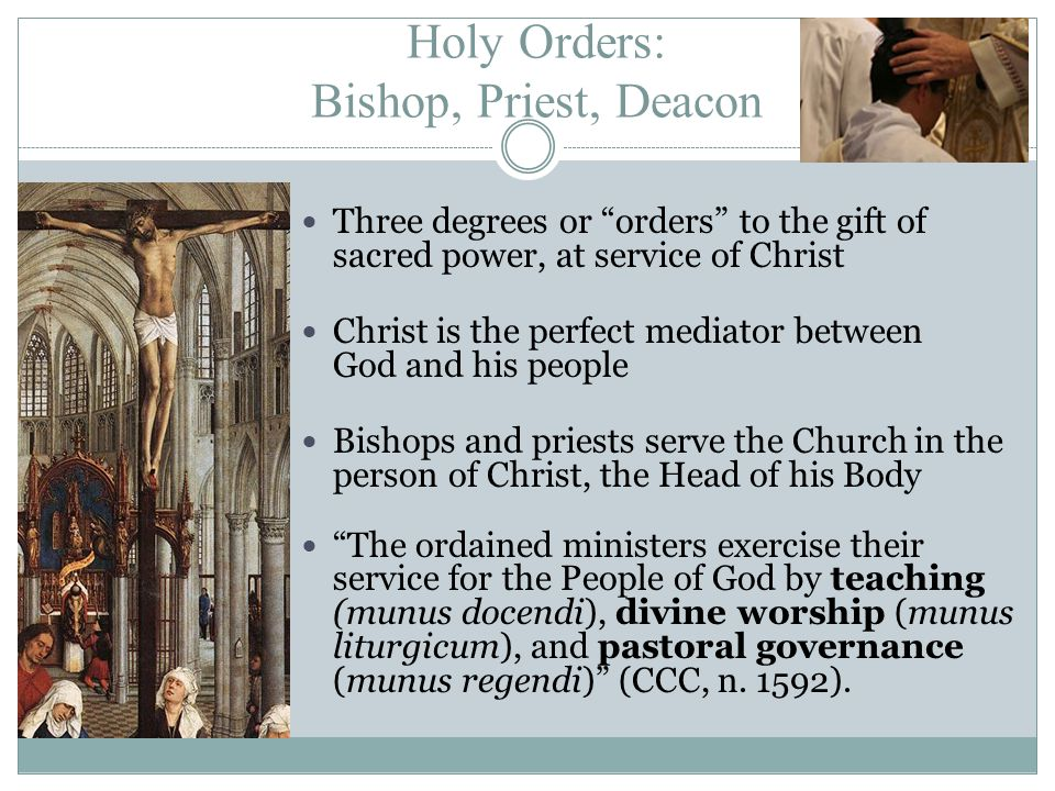Holy Orders: Bishop, Priest, Deacon Three degrees or orders to the gift of sacred power, at service of Christ Christ is the perfect mediator between God and his people Bishops and priests serve the Church in the person of Christ, the Head of his Body The ordained ministers exercise their service for the People of God by teaching (munus docendi), divine worship (munus liturgicum), and pastoral governance (munus regendi) (CCC, n.
