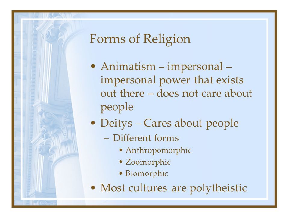 Forms of Religion Animatism – impersonal – impersonal power that exists out there – does not care about people Deitys – Cares about people –Different