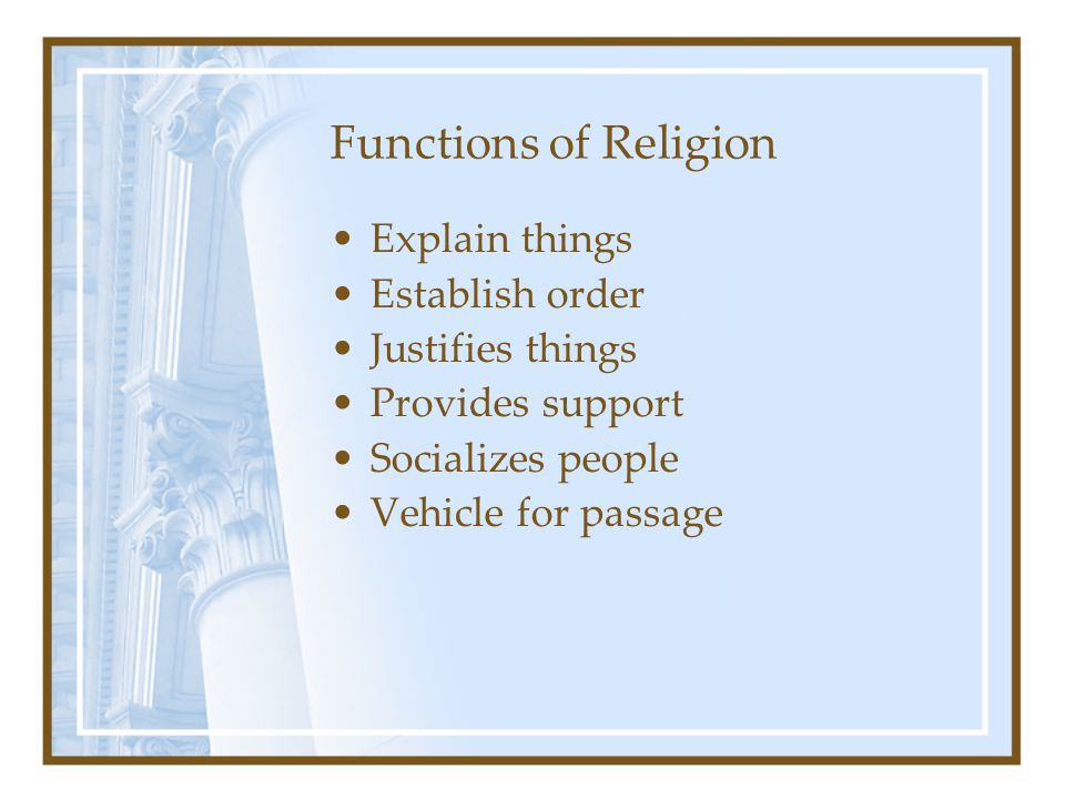 Functions of Religion Explain things Establish order Justifies things Provides support Socializes people Vehicle for passage