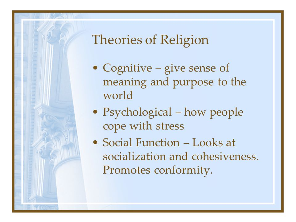 Theories of Religion Cognitive – give sense of meaning and purpose to the world Psychological – how people cope with stress Social Function – Looks at