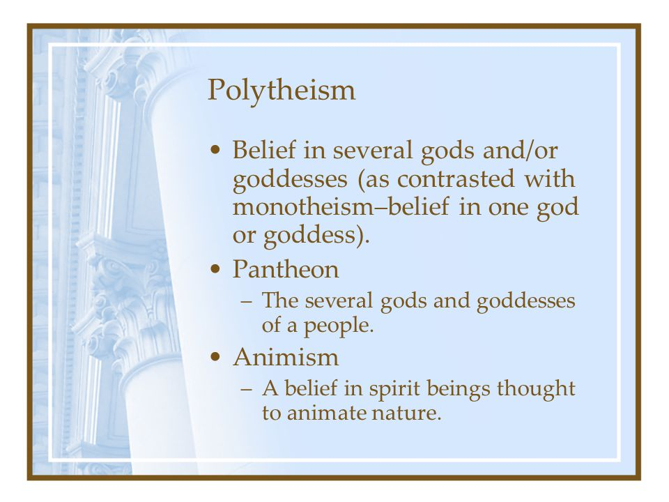 Polytheism Belief in several gods and/or goddesses (as contrasted with monotheism–belief in one god or goddess). Pantheon –The several gods and goddes