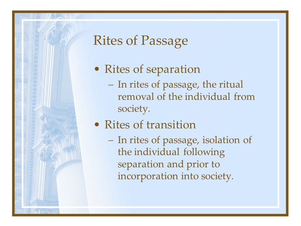 Rites of Passage Rites of separation –In rites of passage, the ritual removal of the individual from society. Rites of transition –In rites of passage