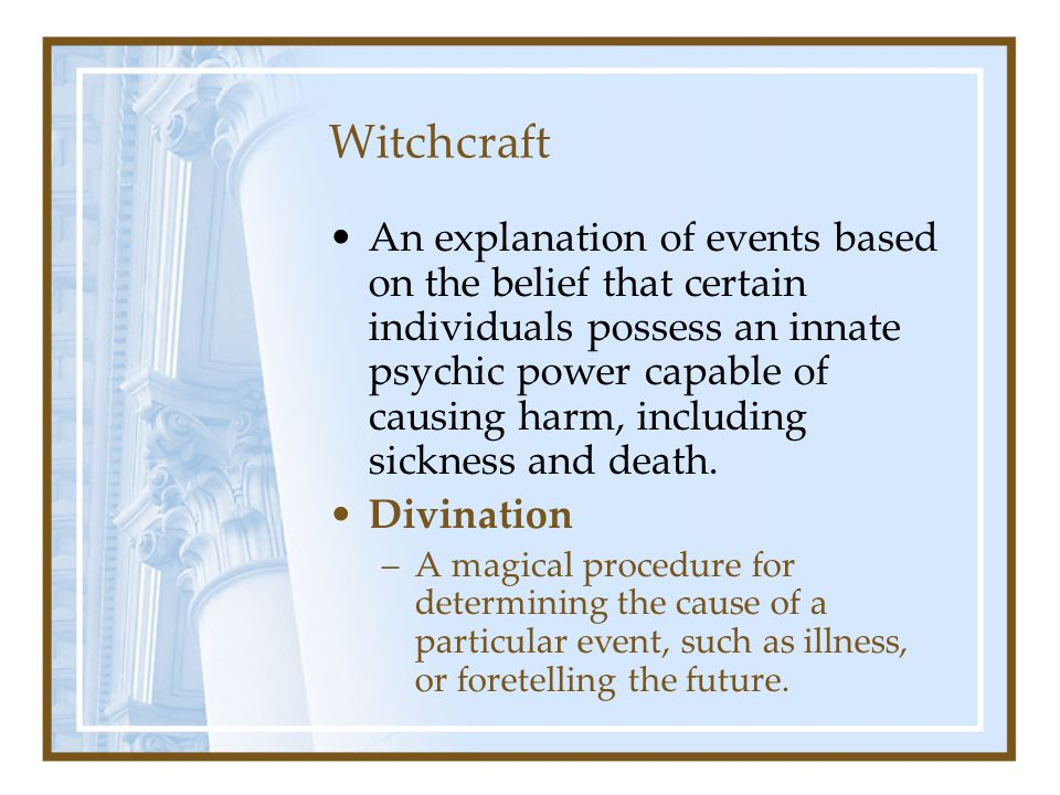 Witchcraft An explanation of events based on the belief that certain individuals possess an innate psychic power capable of causing harm, including si
