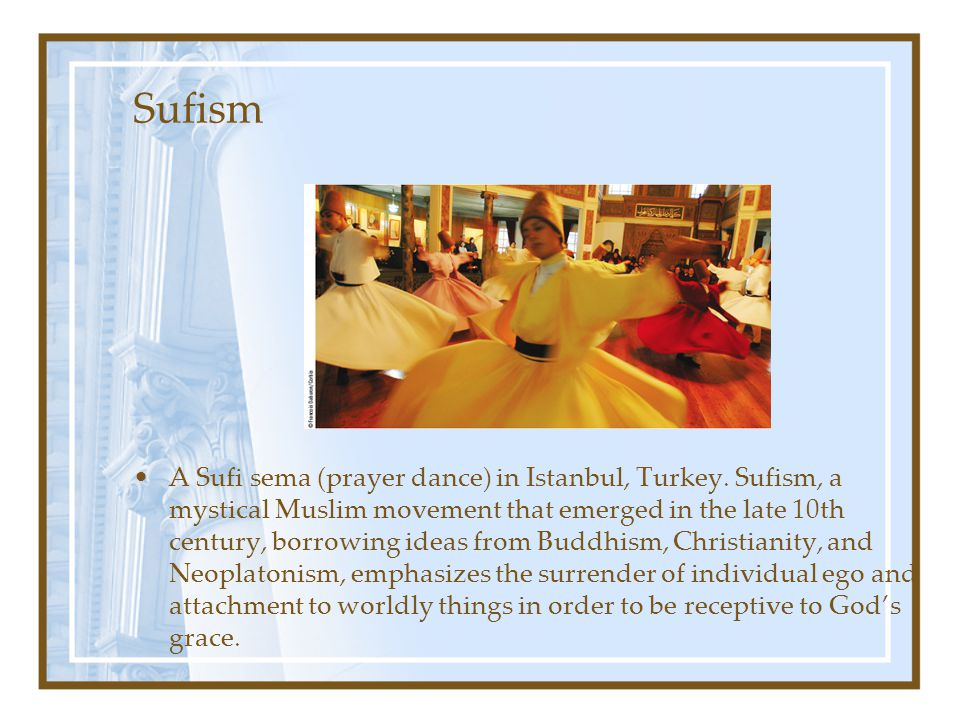 Sufism A Sufi sema (prayer dance) in Istanbul, Turkey. Sufism, a mystical Muslim movement that emerged in the late 10th century, borrowing ideas from