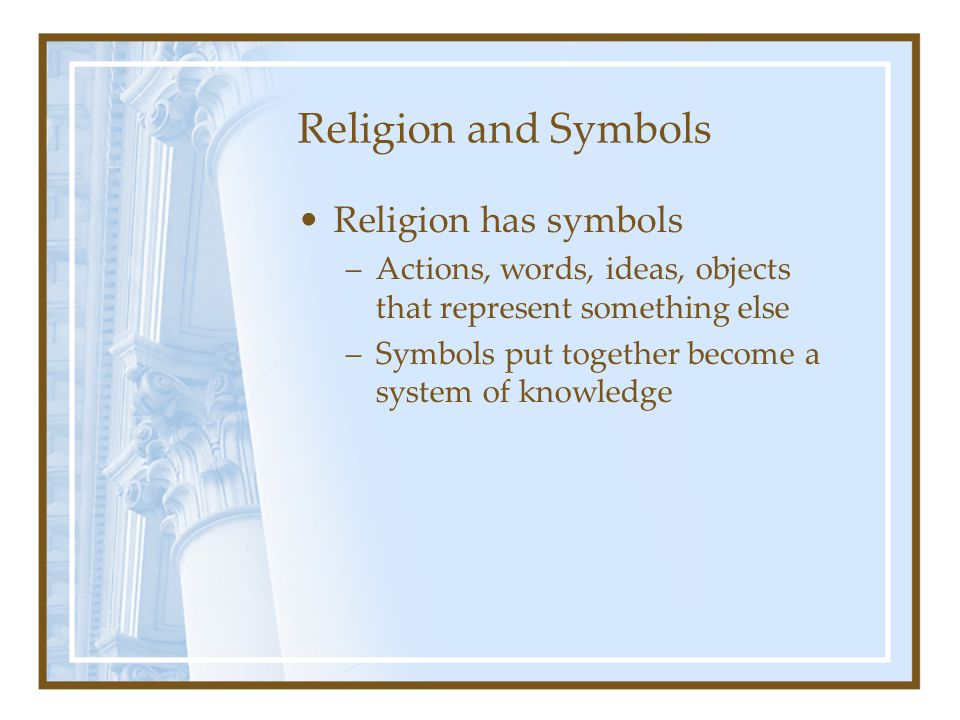 Religion and Symbols Religion has symbols –Actions, words, ideas, objects that represent something else –Symbols put together become a system of knowl