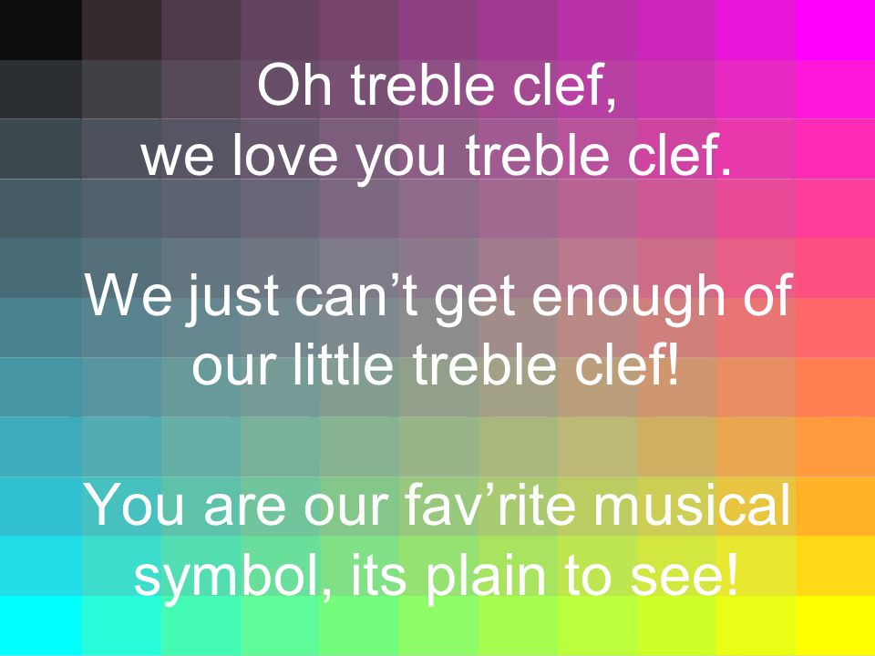 Oh treble clef, we love you treble clef. We just can't get enough of our little treble clef! You are our fav'rite musical symbol, its plain to see!