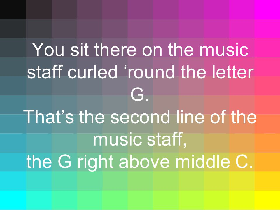 You sit there on the music staff curled 'round the letter G. That's the second line of the music staff, the G right above middle C.