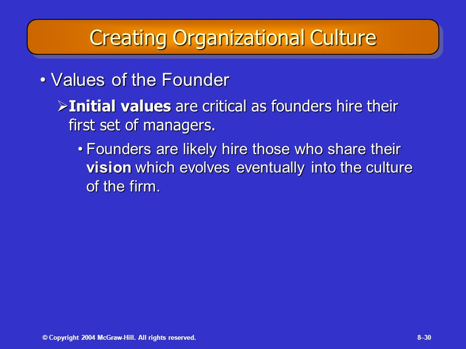 © Copyright 2004 McGraw-Hill. All rights reserved.8–30 Creating Organizational Culture Values of the FounderValues of the Founder  Initial values are