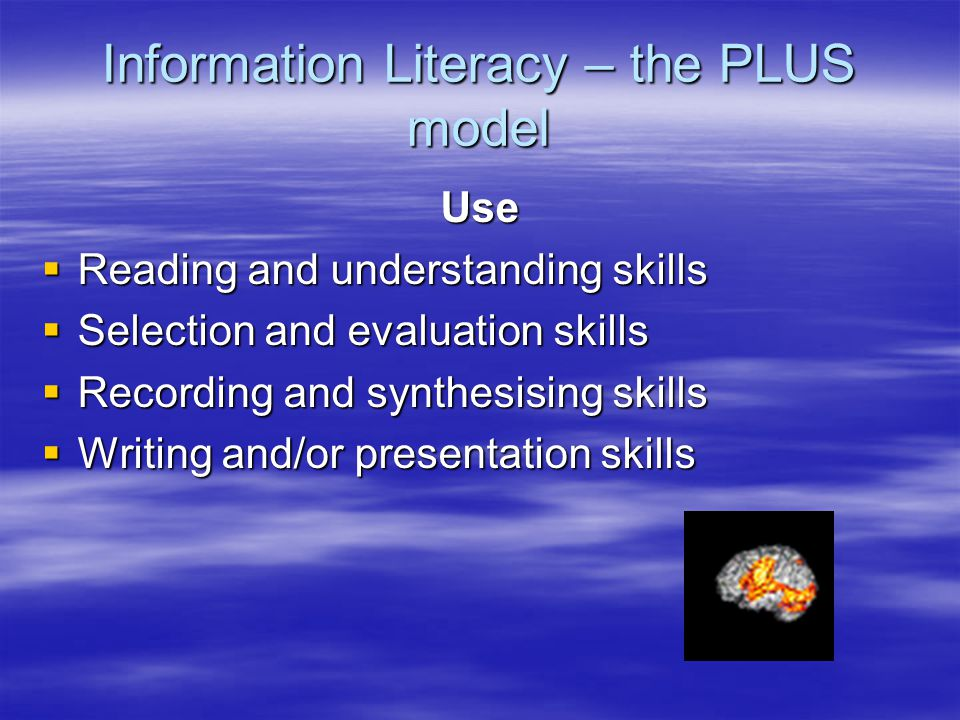 Information Literacy – the PLUS model Use  Reading and understanding skills  Selection and evaluation skills  Recording and synthesising skills  Writing and/or presentation skills