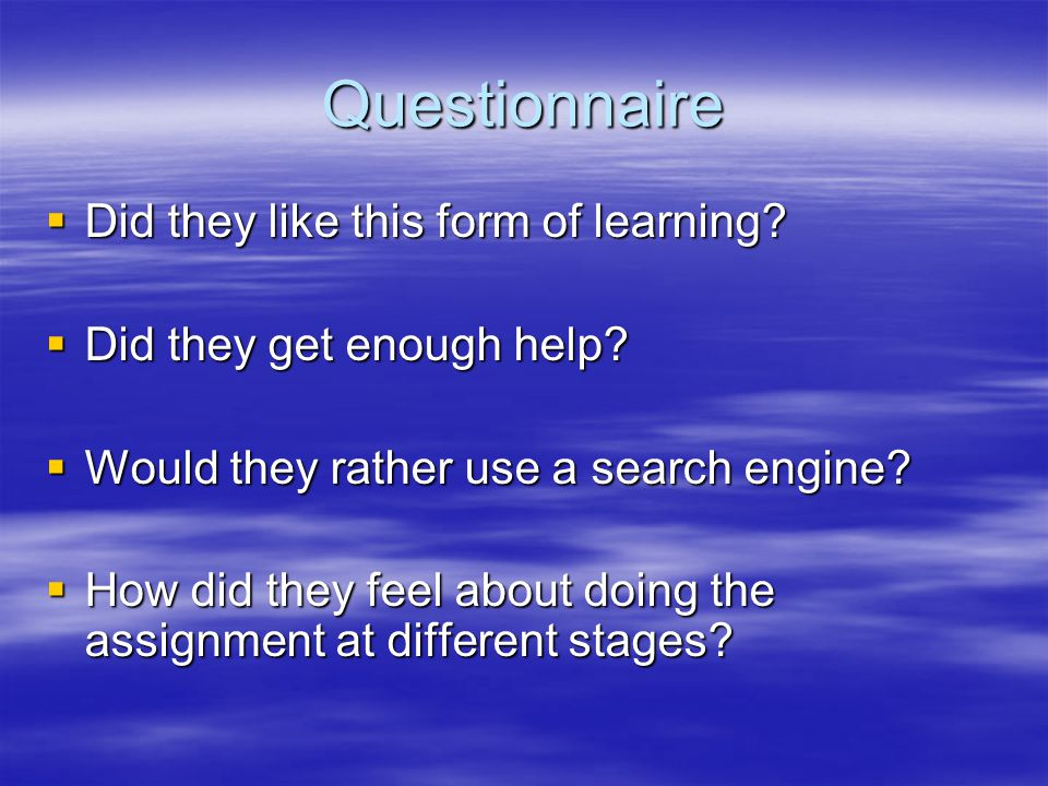 Questionnaire  Did they like this form of learning?  Did they get enough help?  Would they rather use a search engine?  How did they feel about do