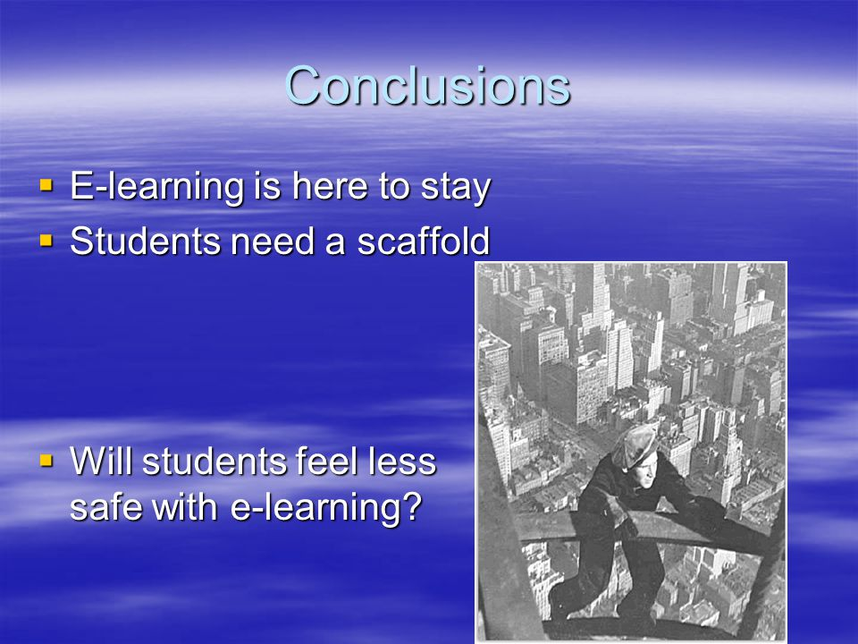 Conclusions  E-learning is here to stay  Students need a scaffold  Will students feel less safe with e-learning?