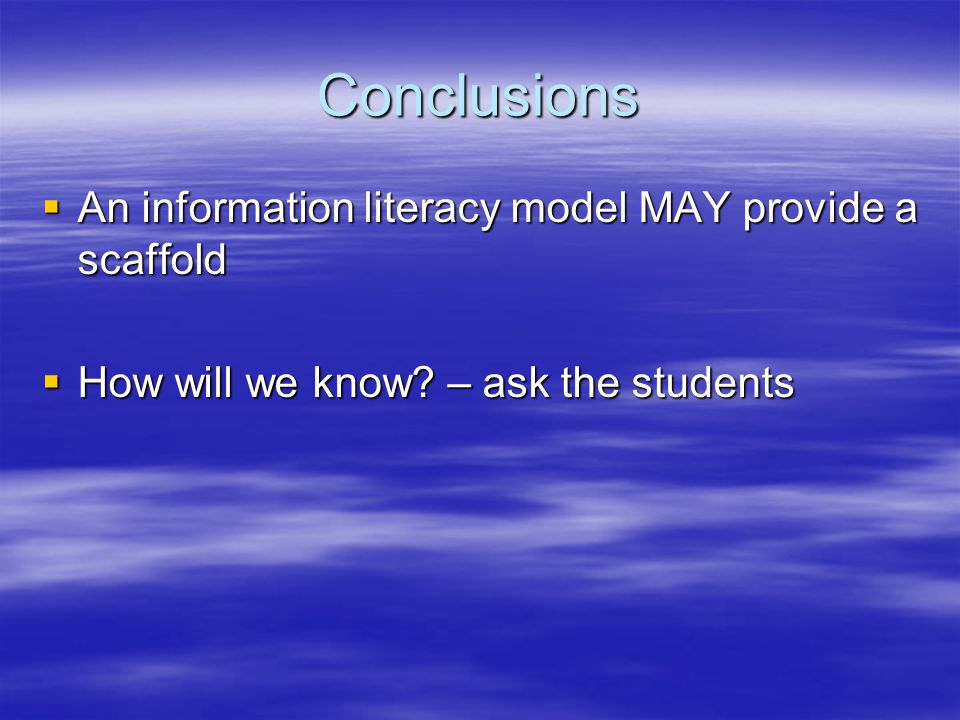 Conclusions  An information literacy model MAY provide a scaffold  How will we know? – ask the students