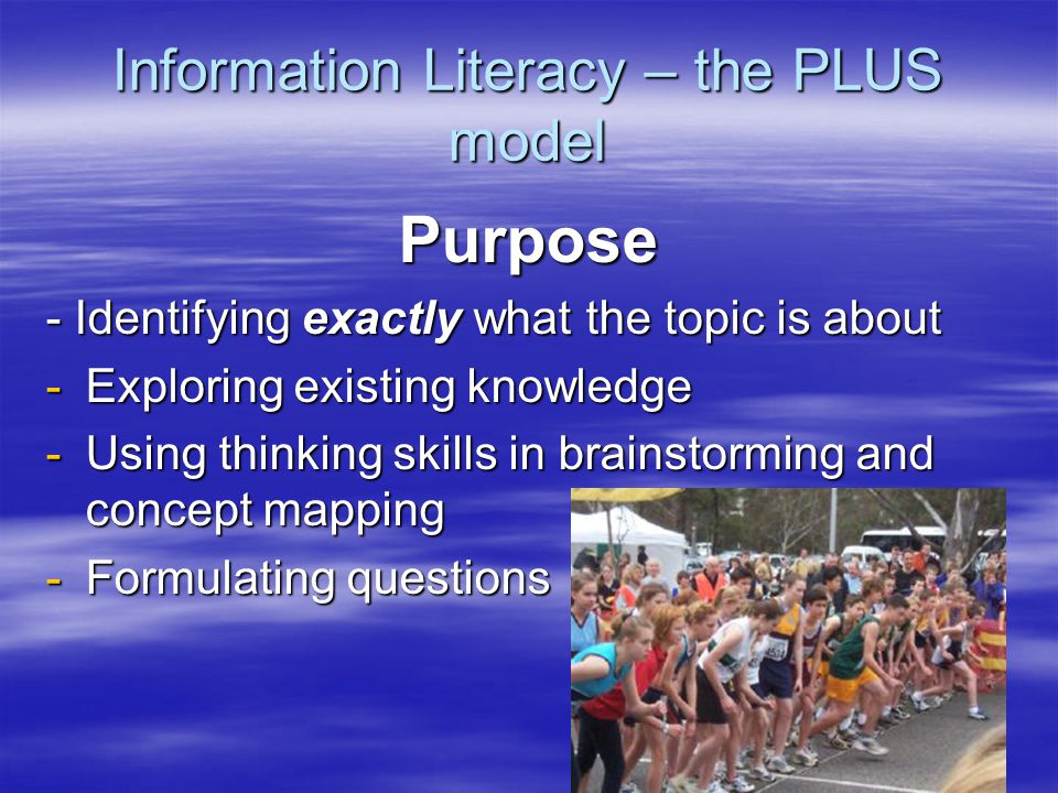 Information Literacy – the PLUS model Purpose - Identifying exactly what the topic is about -Exploring existing knowledge -Using thinking skills in brainstorming and concept mapping -Formulating questions