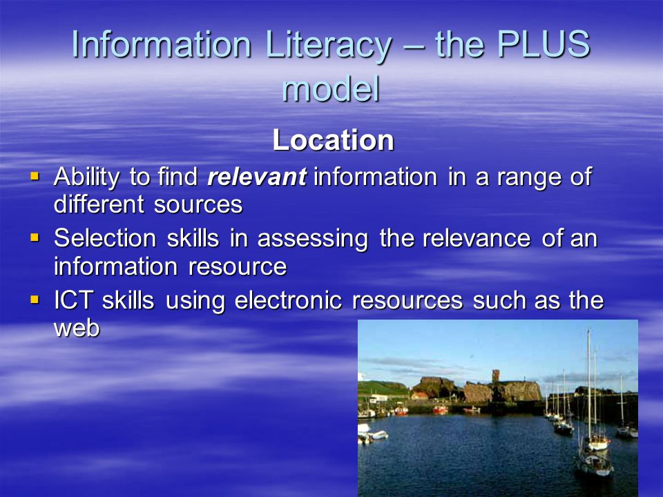 Information Literacy – the PLUS model Location  Ability to find relevant information in a range of different sources  Selection skills in assessing