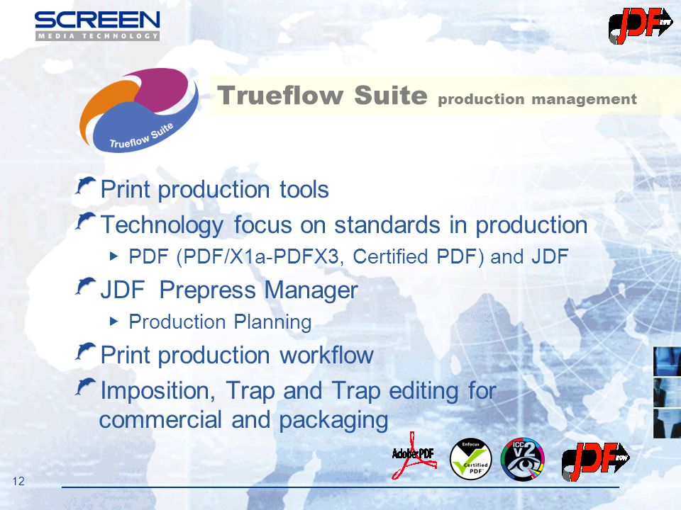 12 Trueflow Suite production management Print production tools Technology focus on standards in production ▶ PDF (PDF/X1a-PDFX3, Certified PDF) and JD