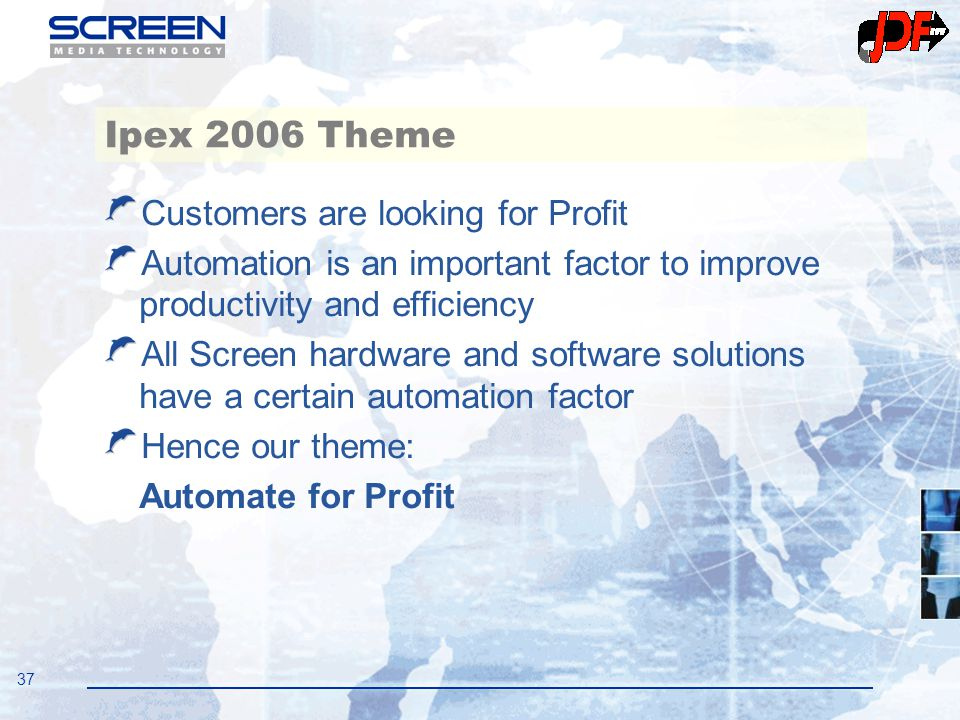 37 Ipex 2006 Theme Customers are looking for Profit Automation is an important factor to improve productivity and efficiency All Screen hardware and s