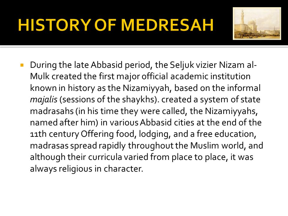  During the late Abbasid period, the Seljuk vizier Nizam al- Mulk created the first major official academic institution known in history as the Nizamiyyah, based on the informal majalis (sessions of the shaykhs).