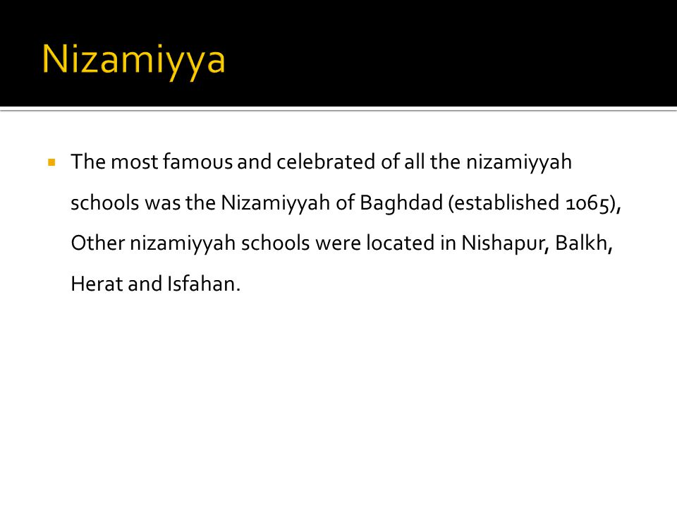  The most famous and celebrated of all the nizamiyyah schools was the Nizamiyyah of Baghdad (established 1065), Other nizamiyyah schools were located in Nishapur, Balkh, Herat and Isfahan.