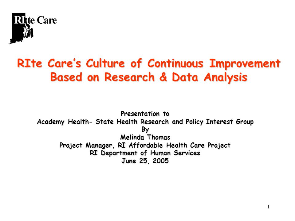 1 RIte Care's Culture of Continuous Improvement Based on Research & Data Analysis Presentation to Academy Health- State Health Research and Policy Interest Group By Melinda Thomas Project Manager, RI Affordable Health Care Project RI Department of Human Services June 25, 2005