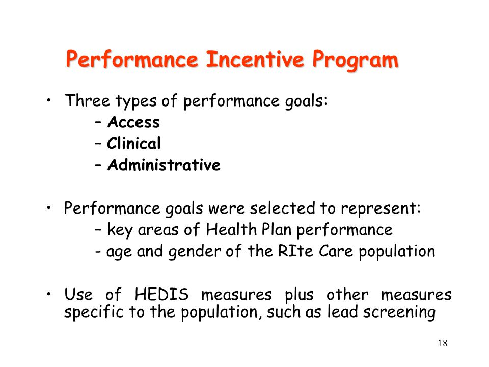 18 Performance Incentive Program Three types of performance goals: –Access –Clinical –Administrative Performance goals were selected to represent: –ke