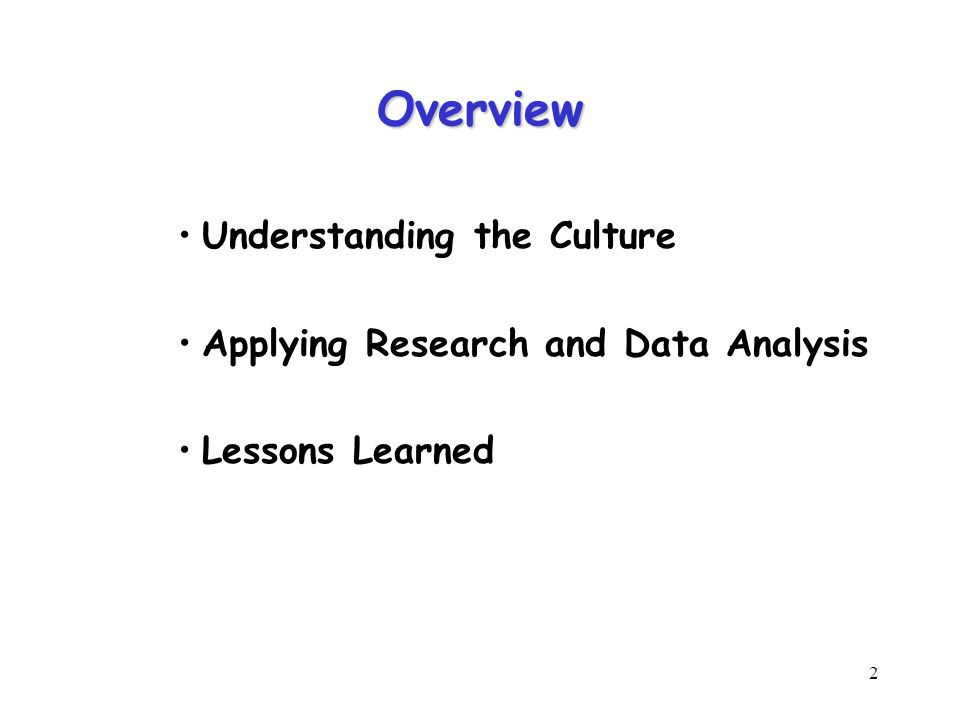 2 Overview Understanding the Culture Applying Research and Data Analysis Lessons Learned