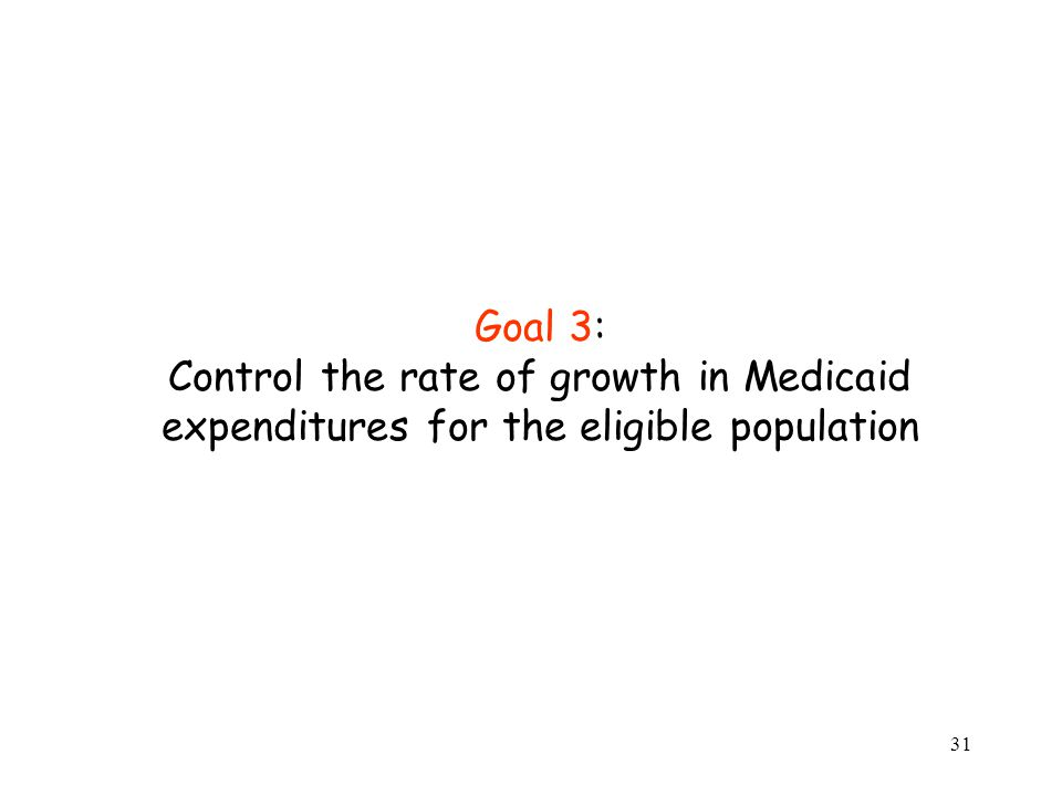 31 Goal 3: Control the rate of growth in Medicaid expenditures for the eligible population