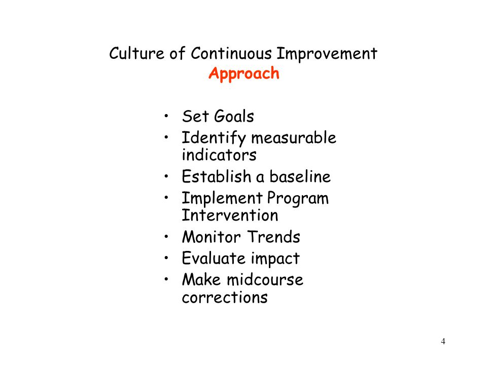 4 Culture of Continuous Improvement Approach Set Goals Identify measurable indicators Establish a baseline Implement Program Intervention Monitor Trends Evaluate impact Make midcourse corrections