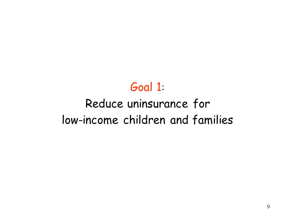 9 Goal 1 : Reduce uninsurance for low-income children and families