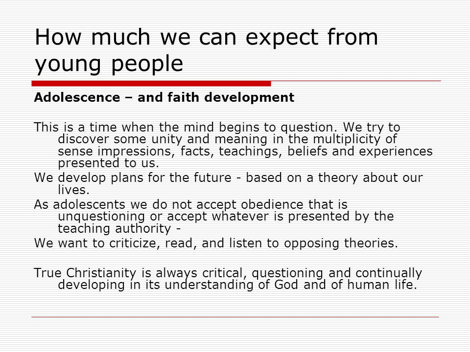 How much we can expect from young people Adolescence – and faith development This is a time when the mind begins to question.