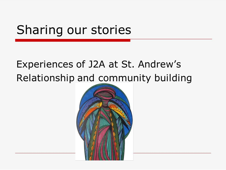 Sharing our stories Experiences of J2A at St. Andrew's Relationship and community building