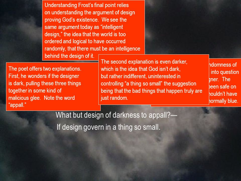 What but design of darkness to appall?— If design govern in a thing so small.