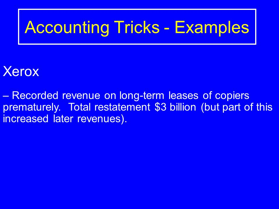 Accounting Tricks - Examples Xerox – Recorded revenue on long-term leases of copiers prematurely.