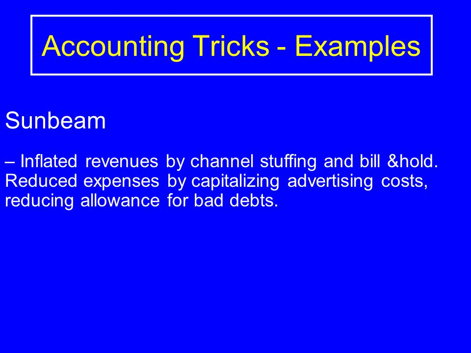 Accounting Tricks - Examples Sunbeam – Inflated revenues by channel stuffing and bill &hold. Reduced expenses by capitalizing advertising costs, reduc