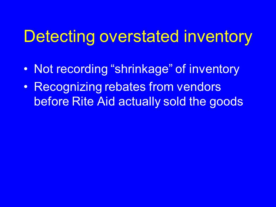 Detecting overstated inventory Not recording shrinkage of inventory Recognizing rebates from vendors before Rite Aid actually sold the goods