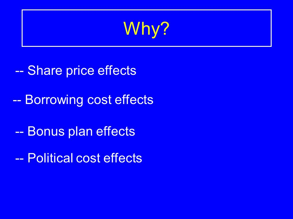 Why? -- Share price effects -- Borrowing cost effects -- Bonus plan effects -- Political cost effects