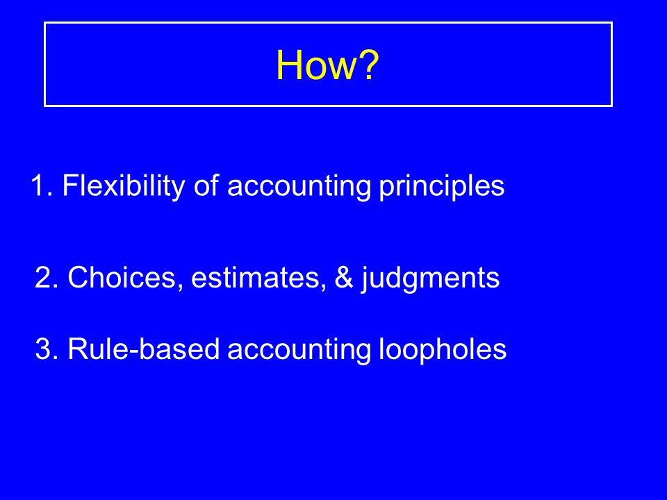How? 1. Flexibility of accounting principles 2. Choices, estimates, & judgments 3. Rule-based accounting loopholes