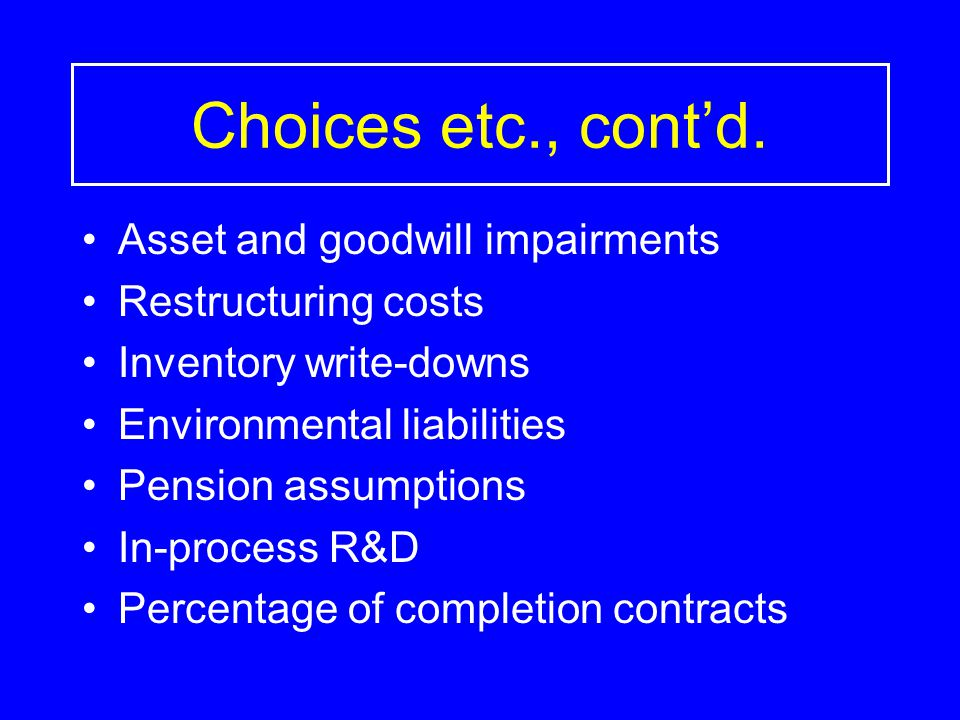 Choices etc., cont'd. Asset and goodwill impairments Restructuring costs Inventory write-downs Environmental liabilities Pension assumptions In-proces