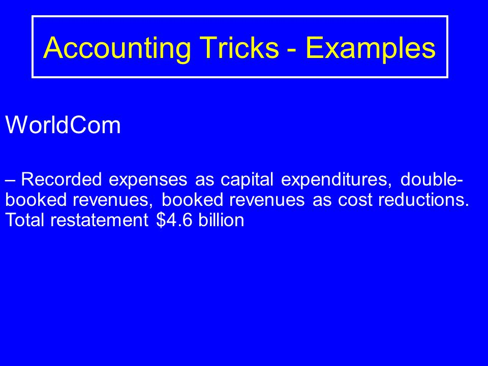 Accounting Tricks - Examples WorldCom – Recorded expenses as capital expenditures, double- booked revenues, booked revenues as cost reductions.