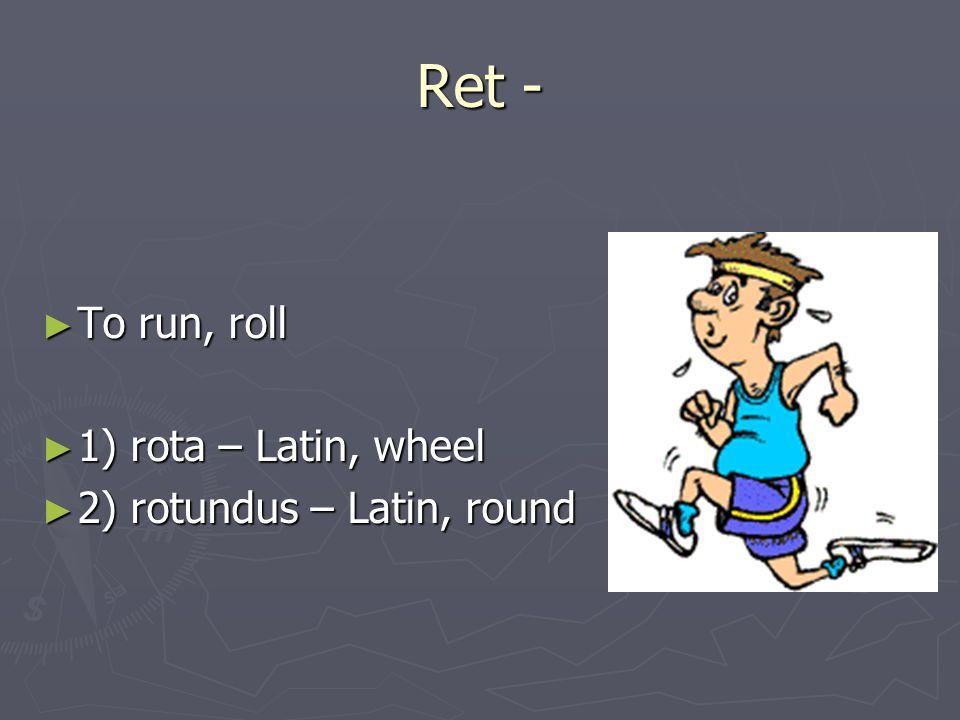 Ret - ► To run, roll ► 1) rota – Latin, wheel ► 2) rotundus – Latin, round