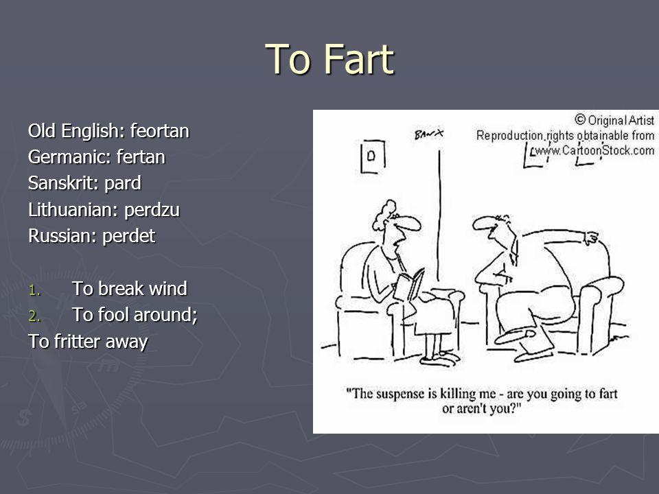 To Fart Old English: feortan Germanic: fertan Sanskrit: pard Lithuanian: perdzu Russian: perdet 1. To break wind 2. To fool around; To fritter away