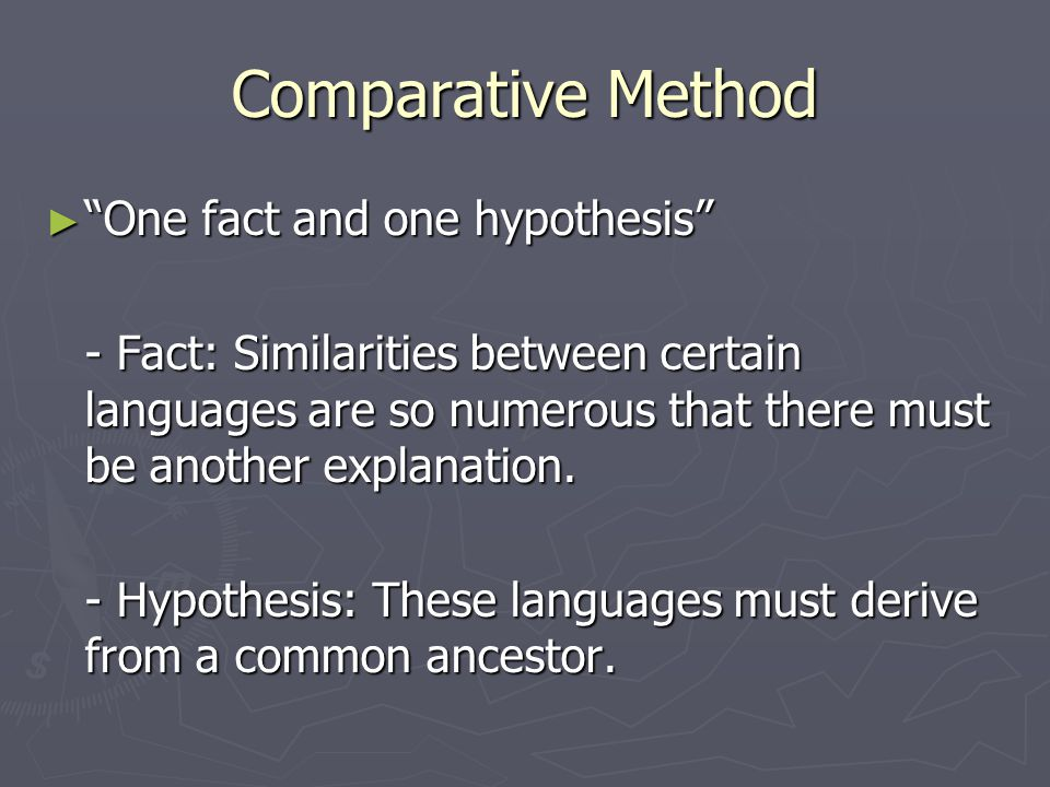 """Comparative Method ► """"One fact and one hypothesis"""" - Fact: Similarities between certain languages are so numerous that there must be another explanati"""