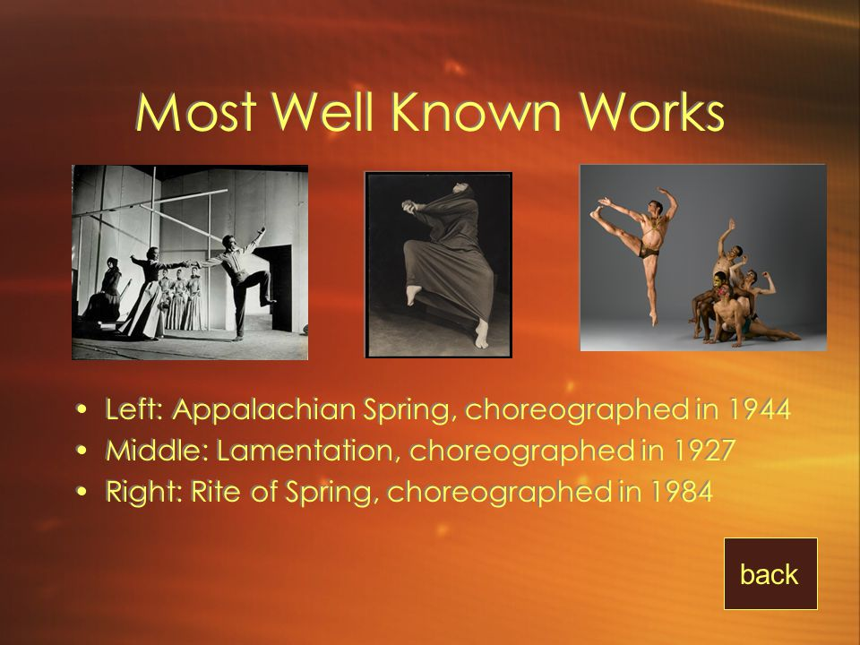 Most Well Known Works Left: Appalachian Spring, choreographed in 1944 Middle: Lamentation, choreographed in 1927 Right: Rite of Spring, choreographed in 1984 Left: Appalachian Spring, choreographed in 1944 Middle: Lamentation, choreographed in 1927 Right: Rite of Spring, choreographed in 1984 back