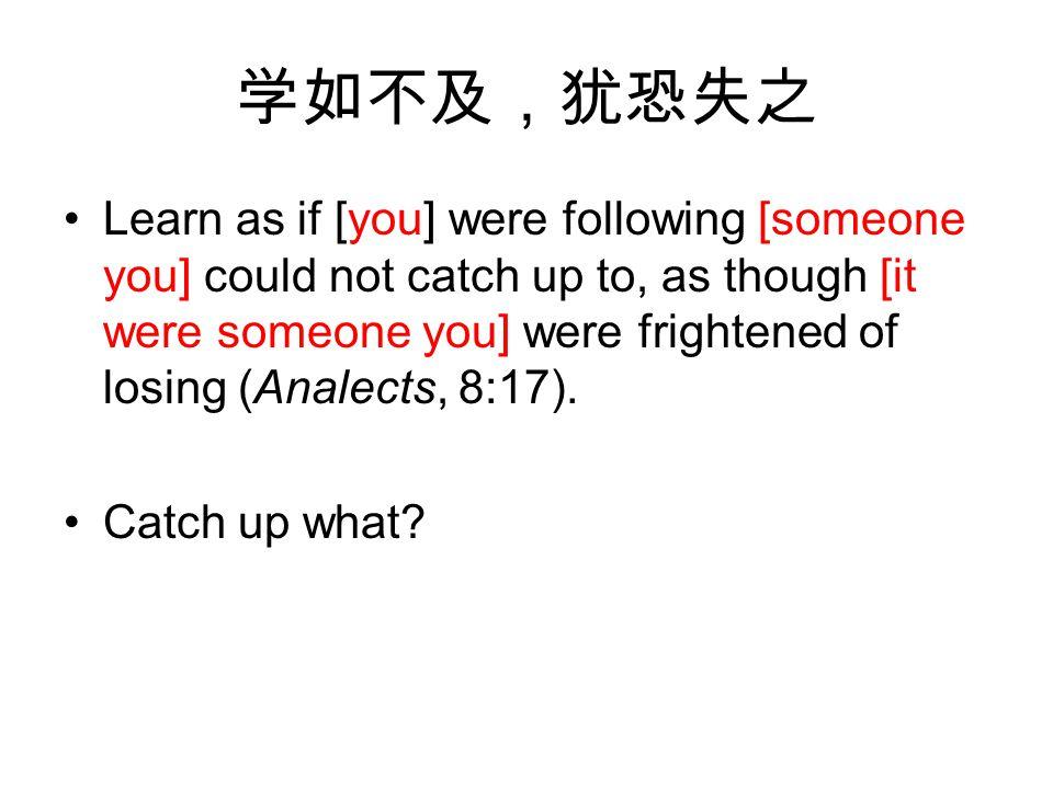 学如不及,犹恐失之 Learn as if [you] were following [someone you] could not catch up to, as though [it were someone you] were frightened of losing (Analects, 8:17).