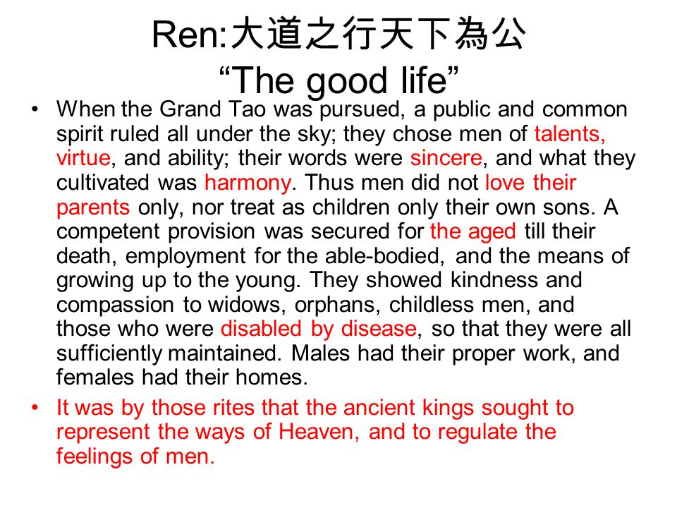 "Ren: 大道之行天下為公 ""The good life"" When the Grand Tao was pursued, a public and common spirit ruled all under the sky; they chose men of talents, virtue, a"