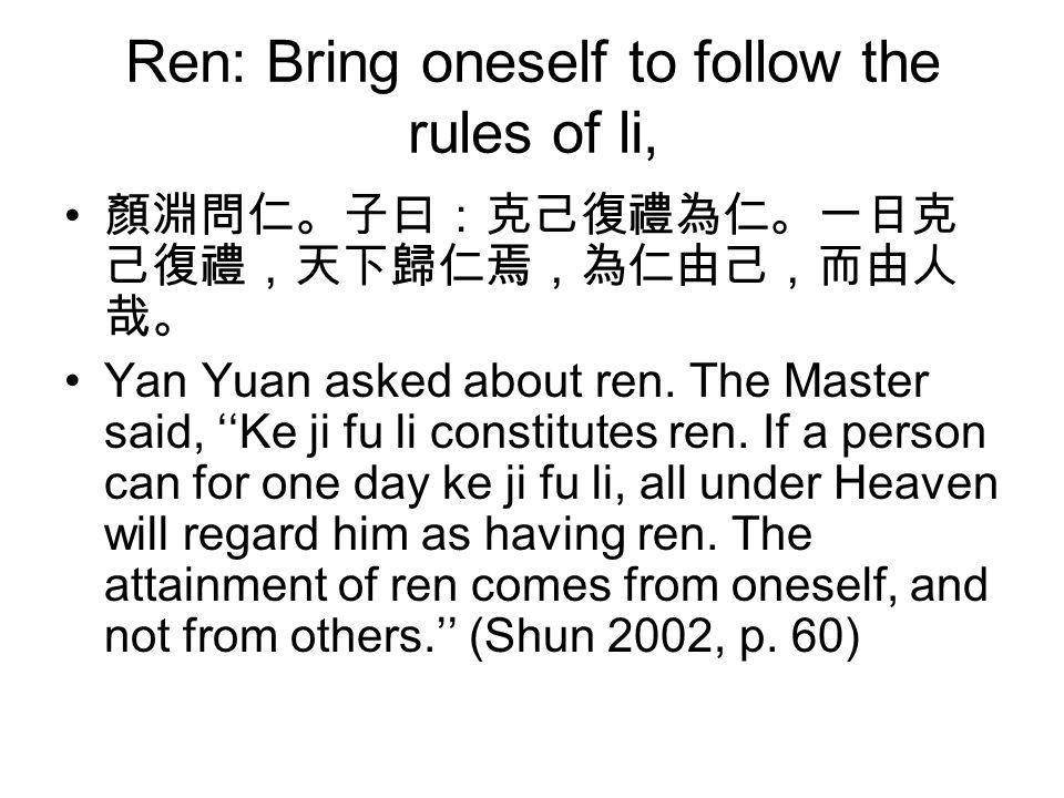 Ren: Bring oneself to follow the rules of li, 顏淵問仁。子曰:克己復禮為仁。一日克 己復禮,天下歸仁焉,為仁由己,而由人 哉。 Yan Yuan asked about ren.