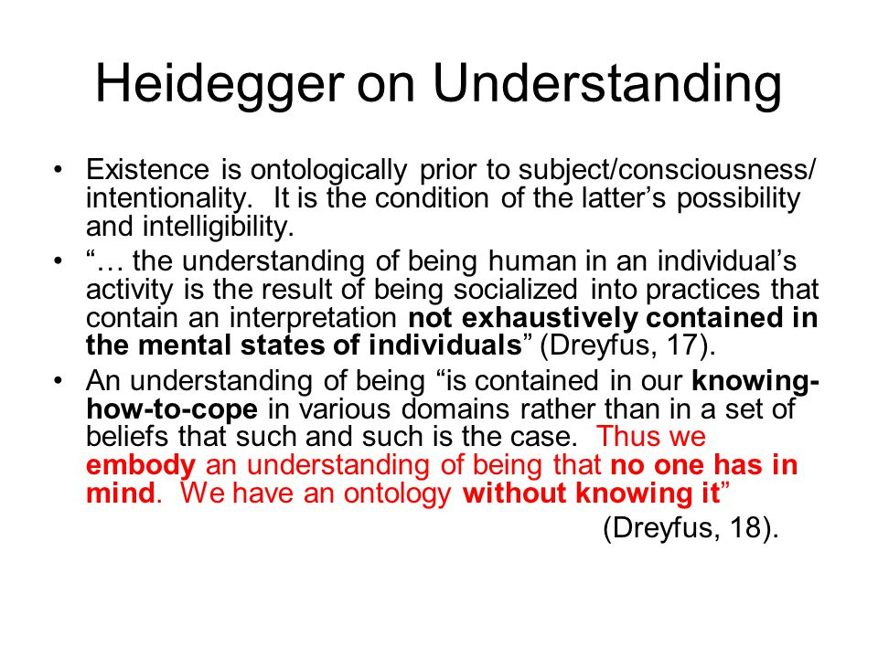 Heidegger on Understanding Existence is ontologically prior to subject/consciousness/ intentionality. It is the condition of the latter's possibility