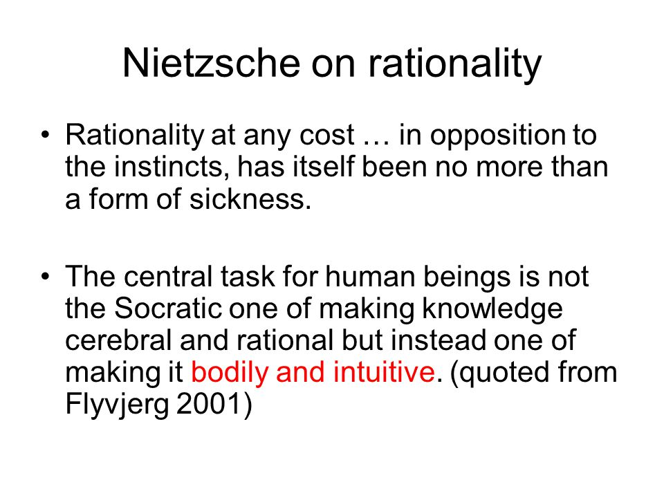 Nietzsche on rationality Rationality at any cost … in opposition to the instincts, has itself been no more than a form of sickness. The central task f