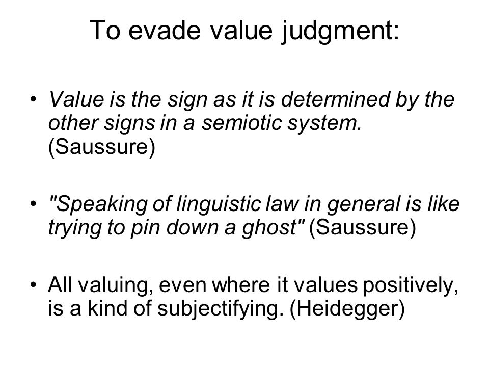 To evade value judgment: Value is the sign as it is determined by the other signs in a semiotic system. (Saussure)