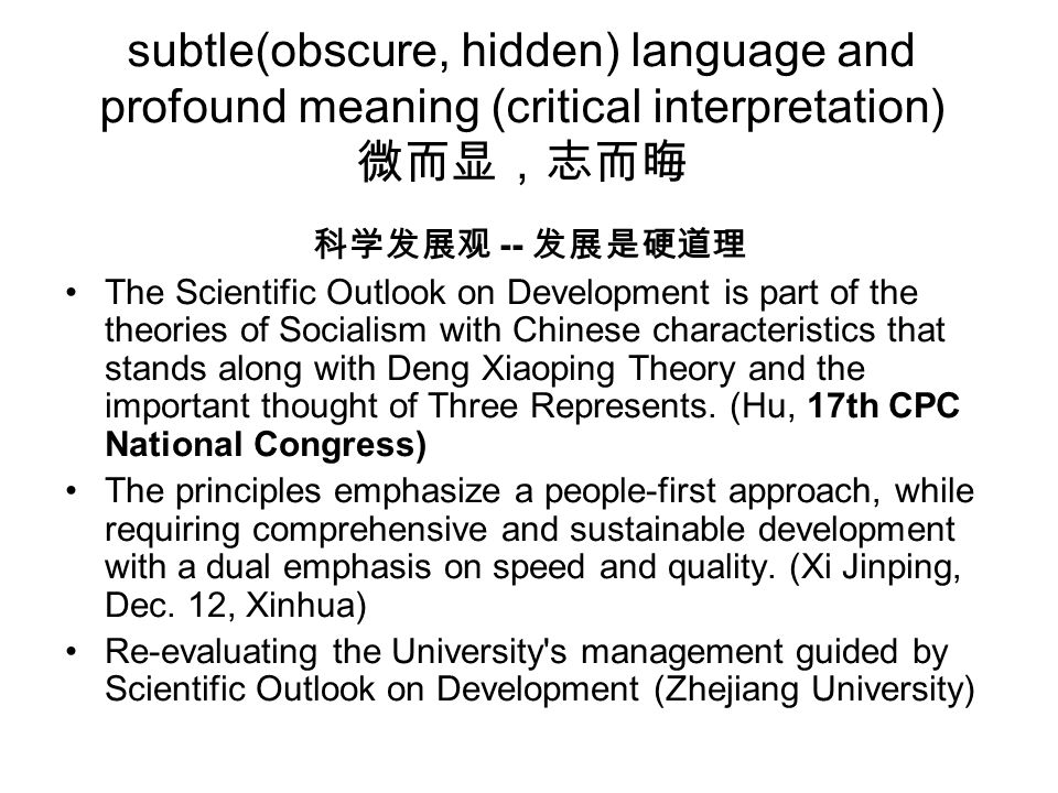 subtle(obscure, hidden) language and profound meaning (critical interpretation) 微而显,志而晦 科学发展观 -- 发展是硬道理 The Scientific Outlook on Development is part