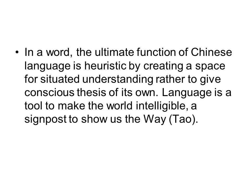 In a word, the ultimate function of Chinese language is heuristic by creating a space for situated understanding rather to give conscious thesis of its own.